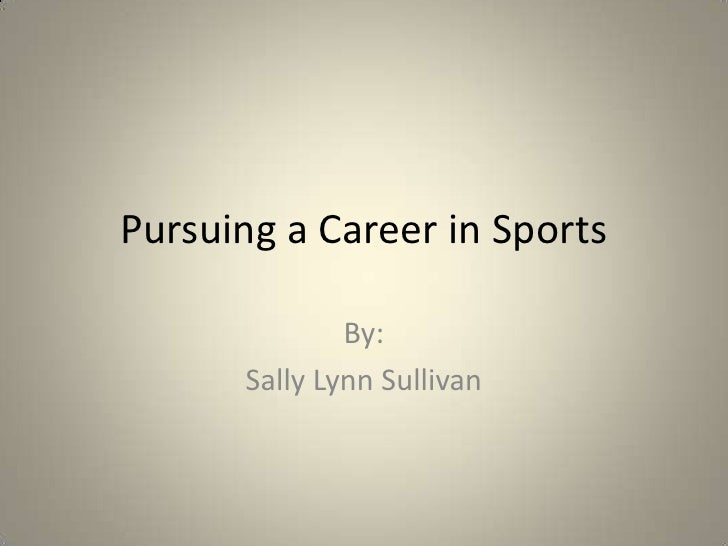 Pursuing a Career in Sports<br />By:<br />Sally Lynn Sullivan<br />