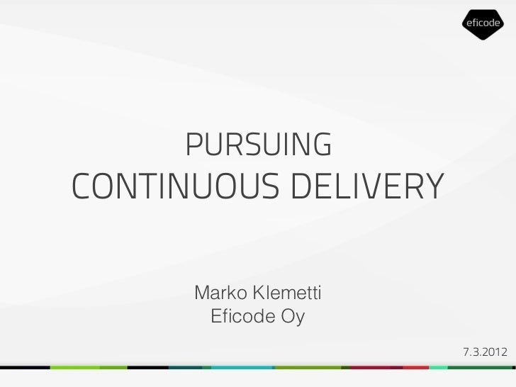 PURSUINGCONTINUOUS DELIVERY      Marko Klemetti       Eficode Oy                       7.3.2012