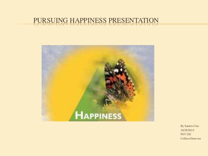 Pursuing Happiness Presentation<br />By Sandra Cruz<br />10/29/2010<br />PSY 220<br />Colleen Donovan<br />
