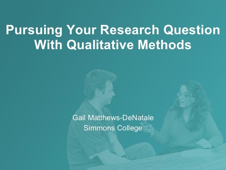 Pursuing Your Research Question With Qualitative Methods Gail Matthews-DeNatale Simmons College