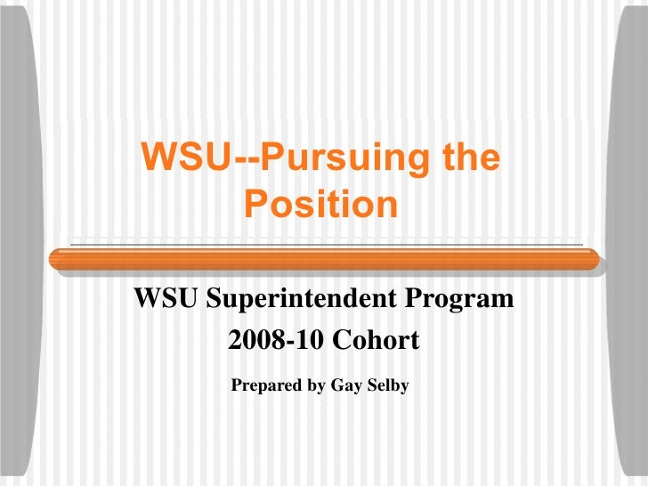 WSU--Pursuing the Position WSU Superintendent Program 2008-10 Cohort Prepared by Gay Selby