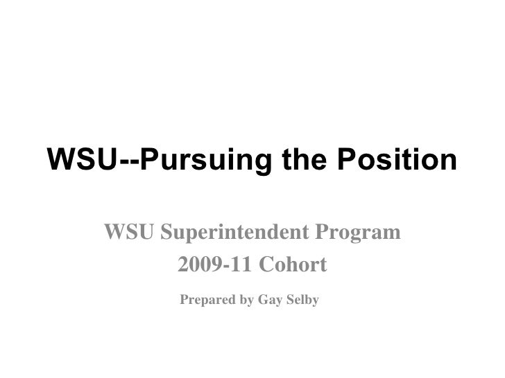 WSU--Pursuing the Position WSU Superintendent Program 2009-11 Cohort Prepared by Gay Selby