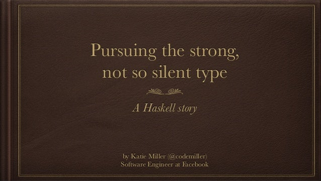 Pursuing the strong, not so silent type A Haskell story by Katie Miller (@codemiller) Software Engineer at Facebook