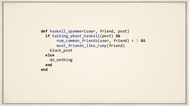 HaskellSpammer  =       If  (TalkingAboutHaskell(postContent)  &&               NumCommonFriends...