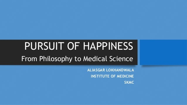 PURSUIT OF HAPPINESS From Philosophy to Medical Science ALIASGAR LOKHANDWALA INSTITUTE OF MEDICINE SKMC