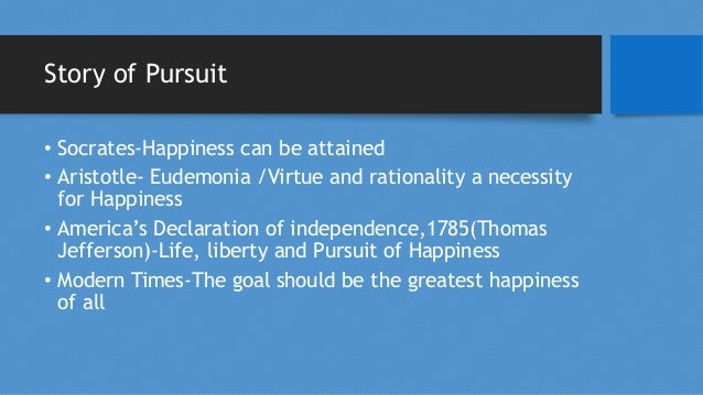 Story of Pursuit • Socrates-Happiness can be attained • Aristotle- Eudemonia /Virtue and rationality a necessity for Happi...
