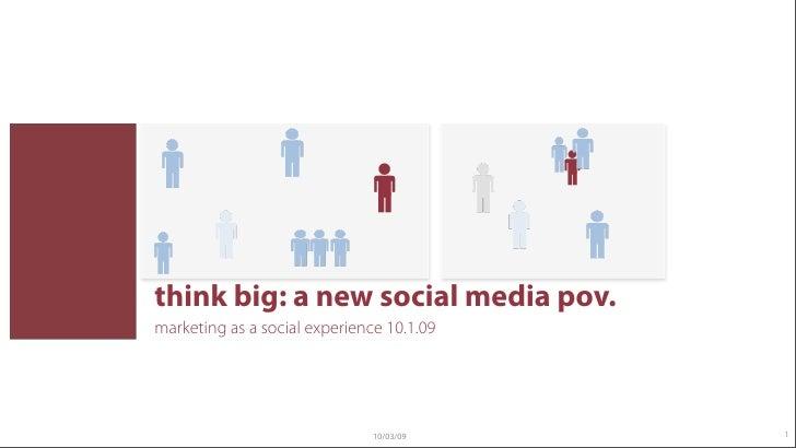 think big: a new social media pov. marketing as a social experience 10.1.09                                    10/03/09   ...