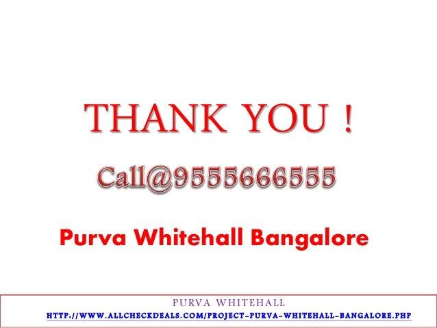 THANK YOU !  Purva Whitehall Bangalore  PURVA WHI T EHAL L  H T T P : / /WWW. A L L C H E C K D E A L S . C OM/ P R O J E ...