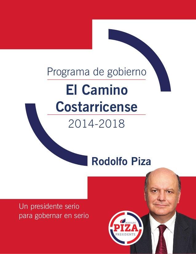 Programa de gobierno  El Camino Costarricense 2014-2018 Rodolfo Piza  Un presidente serio para gobernar en serio