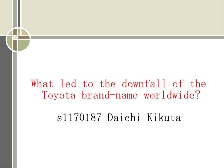 What led to the downfall of the  Toyota brand-name worldwide?    s1170187 Daichi Kikuta