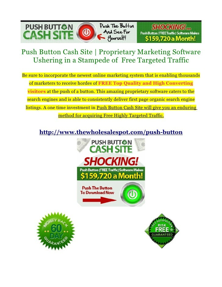 Push Button Cash Site | Proprietary Marketing Software   Ushering in a Stampede of Free Targeted TrafficBe sure to incorpo...
