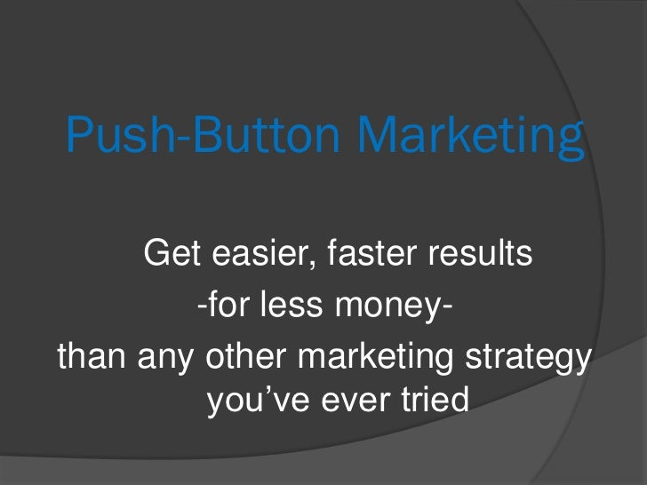 Push-Button Marketing     Get easier, faster results        -for less money-than any other marketing strategy         you'...