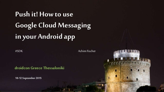 Push it! How touse Google Cloud Messaging in your Androidapp #SDK Achim Fischer droidconGreece Thessaloniki 10-12 Septembe...
