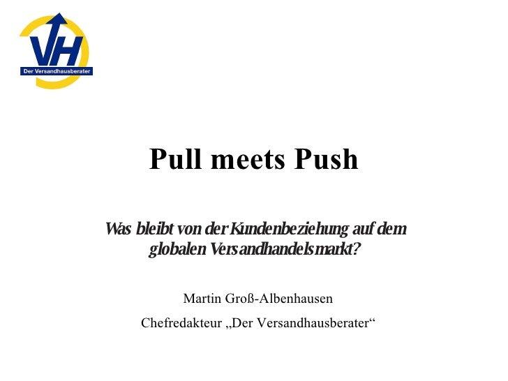 Pull meets Push Was bleibt von der Kundenbeziehung auf dem globalen Versandhandelsmarkt? Martin Groß-Albenhausen Chefredak...