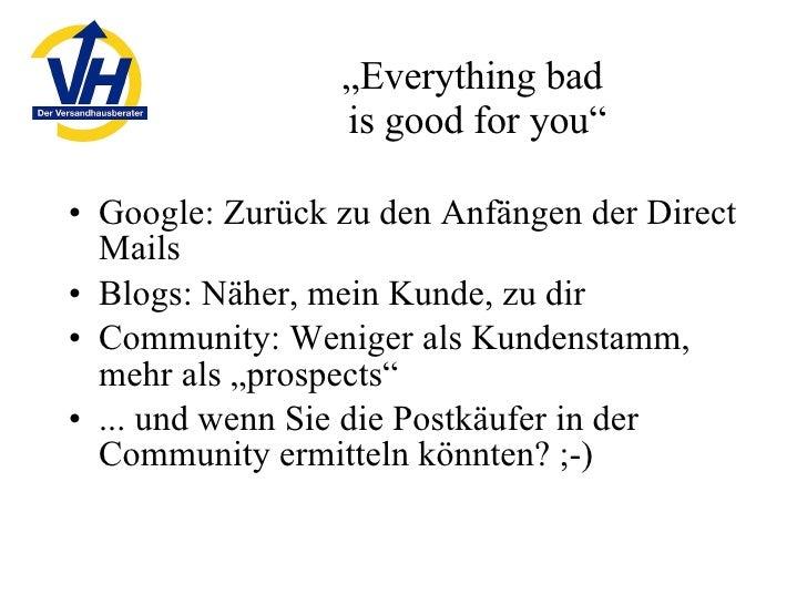 """"""" Everything bad  is good for you"""" <ul><li>Google: Zurück zu den Anfängen der Direct Mails </li></ul><ul><li>Blogs: Näher,..."""