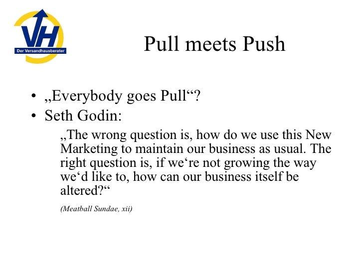 "Pull meets Push <ul><li>"" Everybody goes Pull""? </li></ul><ul><li>Seth Godin: </li></ul><ul><ul><li>"" The wrong question i..."