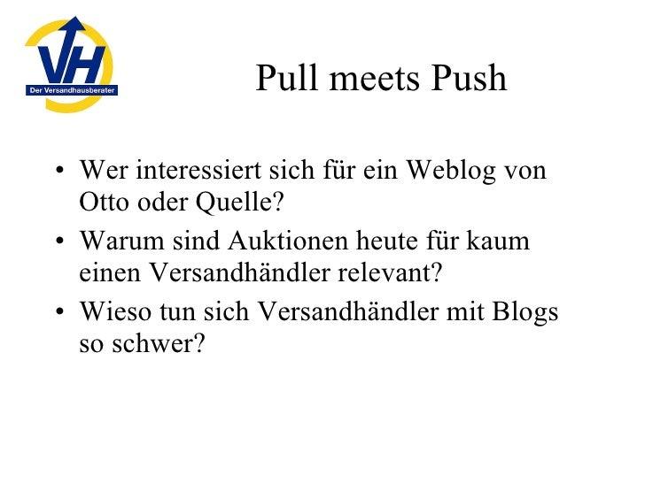 Pull meets Push <ul><li>Wer interessiert sich für ein Weblog von Otto oder Quelle? </li></ul><ul><li>Warum sind Auktionen ...