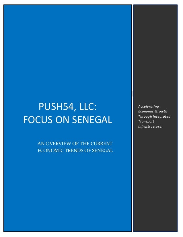 PUSH54, LLC: FOCUS ON SENEGAL AN OVERVIEW OF THE CURRENT ECONOMIC TRENDS OF SENEGAL Accelerating Economic Growth Through I...