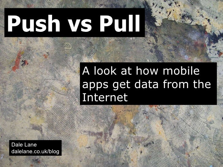 Push vs Pull A look at how mobile apps get data from the Internet Dale Lane dalelane.co.uk/blog
