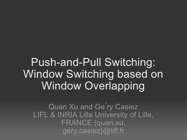 Push-and-Pull Switching: Window Switching based on Window Overlapping Quan Xu and Ge ́ry Casiez LIFL & INRIA Lille Univers...
