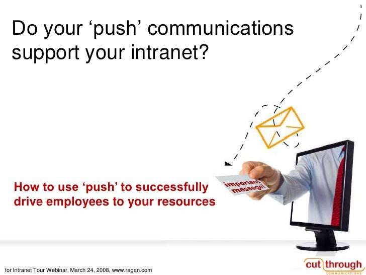 Do your 'push' communications   support your intranet?        How to use 'push' to successfully    drive employees to your...
