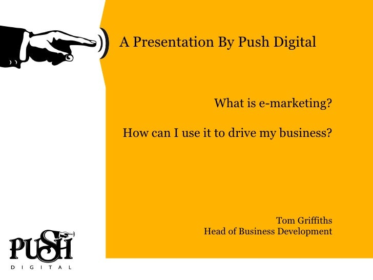 A Presentation By Push Digital What is e-marketing? How can I use it to drive my business? Tom Griffiths Head of Business ...