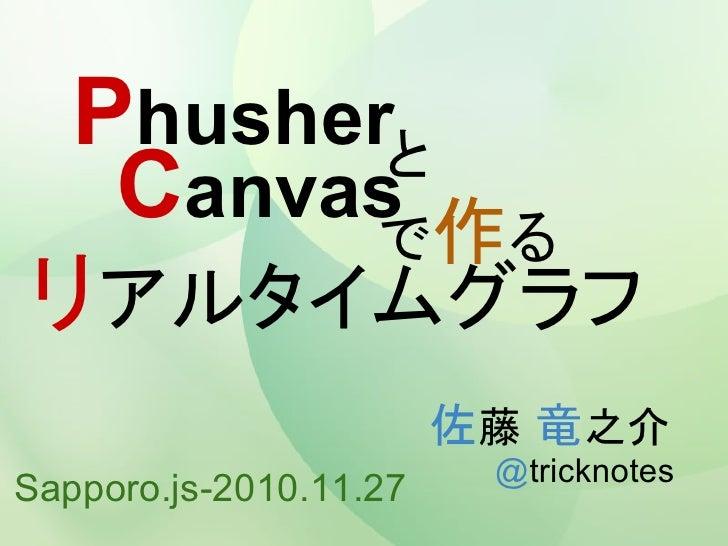 Phusherと  Canvas 作る        でリアルタイムグラフ                        佐藤 竜之介                         @tricknotesSapporo.js-2010.11.27