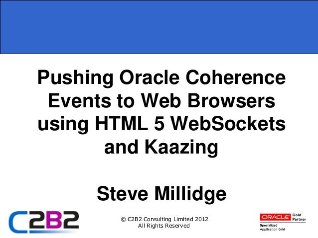 Pushing Oracle Coherence Events to Web Browsersusing HTML 5 WebSockets       and Kaazing     Steve Millidge        © C2B2 ...