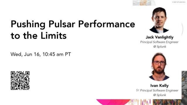 © 2021 SPLUNK INC. Pushing Pulsar Performance to the Limit Pulsar Summit 2021 Sr
