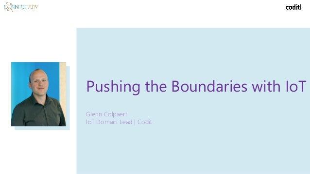 Pushing the Boundaries with IoT Glenn Colpaert IoT Domain Lead | Codit