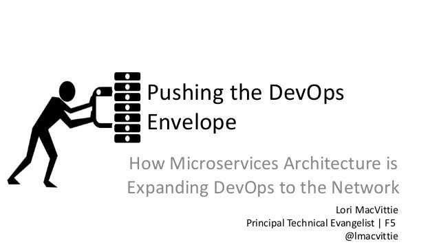 Pushing the DevOps Envelope How Microservices Architecture is Expanding DevOps to the Network Lori MacVittie Principal Tec...