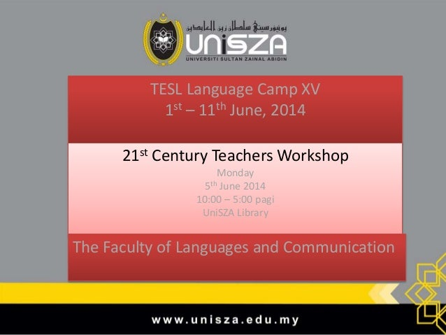 TESL Language Camp XV 1st – 11th June, 2014 21st Century Teachers Workshop Monday 5th June 2014 10:00 – 5:00 pagi UniSZA L...