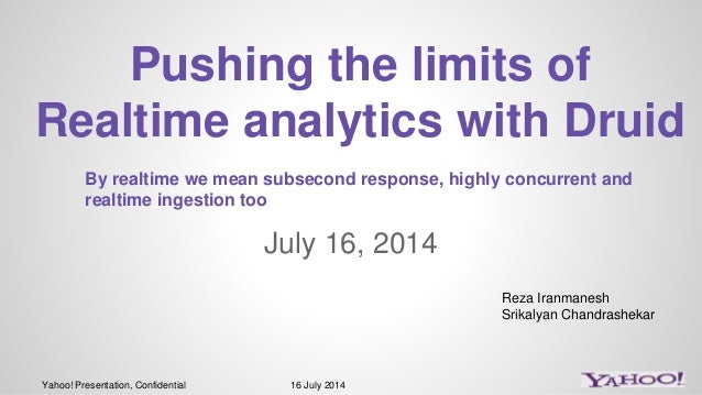 Yahoo! Presentation, Confidential 16 July 2014 July 16, 2014 Pushing the limits of Realtime analytics with Druid Reza Iran...