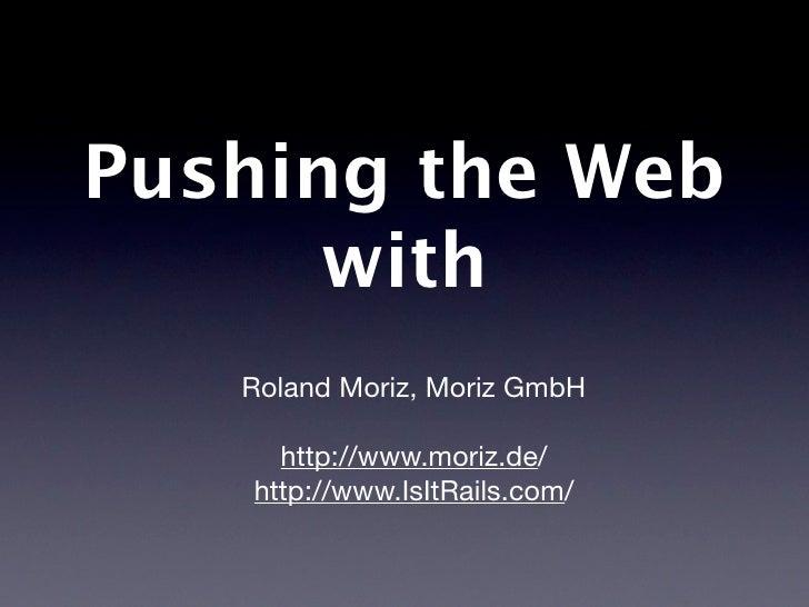 Pushing the Web with WebSockets.     Roland Moriz, Moriz GmbH      http://www.moriz.de/   http://www.IsItRails.com/