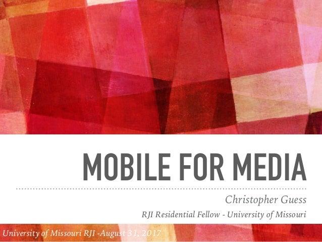 MOBILE FOR MEDIA Christopher Guess RJI Residential Fellow - University of Missouri University of Missouri RJI -August 31, ...
