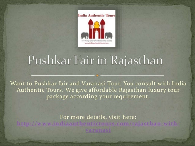Want to Pushkar fair and Varanasi Tour. You consult with India Authentic Tours. We give affordable Rajasthan luxury tour p...