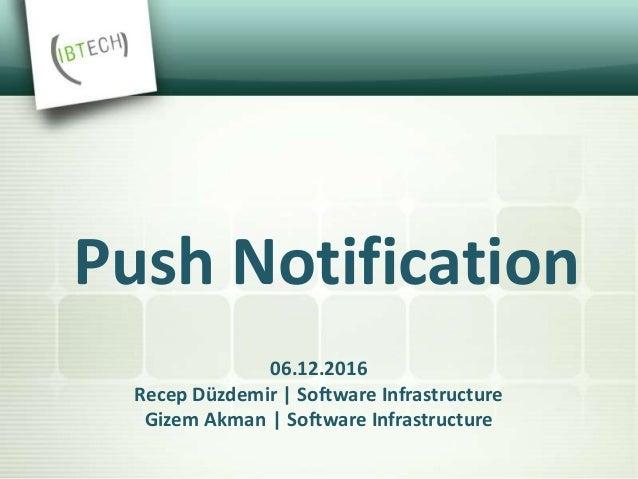 06.12.2016 Recep Düzdemir | Software Infrastructure Gizem Akman | Software Infrastructure Push Notification