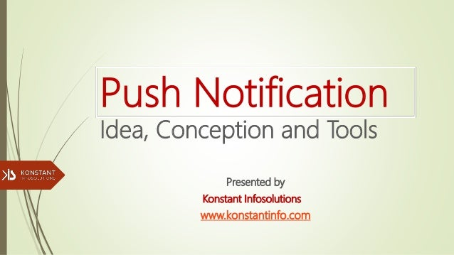 Push Notification Idea, Conception and Tools Presented by Konstant Infosolutions www.konstantinfo.com