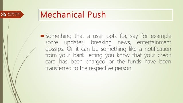 Mechanical Push Something that a user opts for, say for example score updates, breaking news, entertainment gossips. Or i...