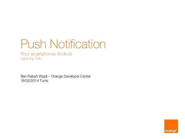 Push Notification Pour smartphones Android Lightning Talk Ben Rabah Wajdi – Orange Developer Center 19/02/2014 Tunis
