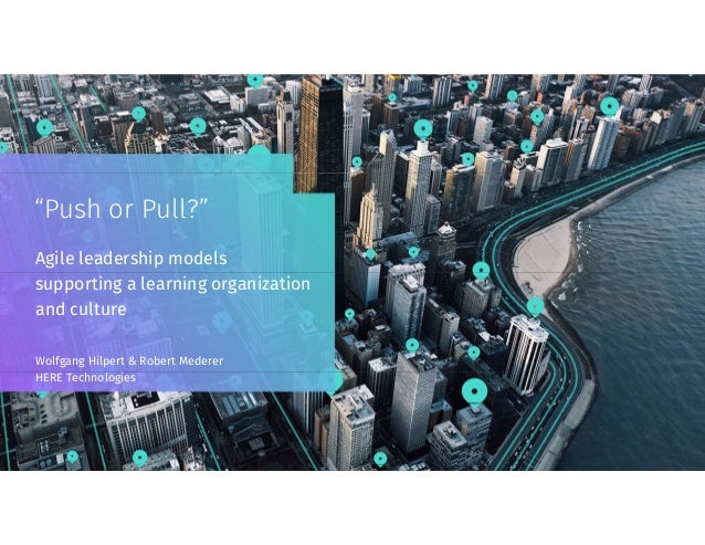 """""""Push or Pull?"""" Agile leadership models supporting a learning organization and culture Wolfgang Hilpert & Robert Mederer H..."""