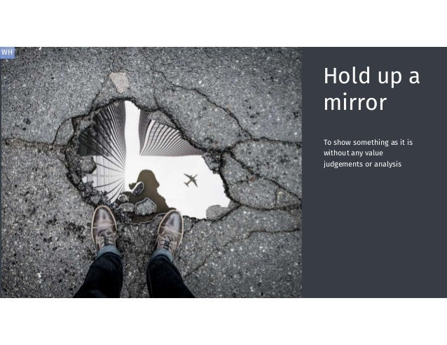 Hold up a mirror To show something as it is without any value judgements or analysis WH
