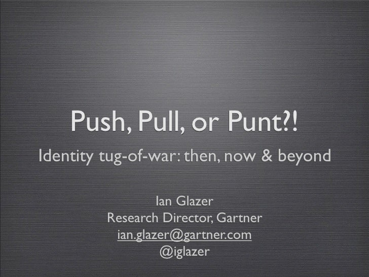 Push, Pull, or Punt?! Identity tug-of-war: then, now & beyond                    Ian Glazer          Research Director, Ga...