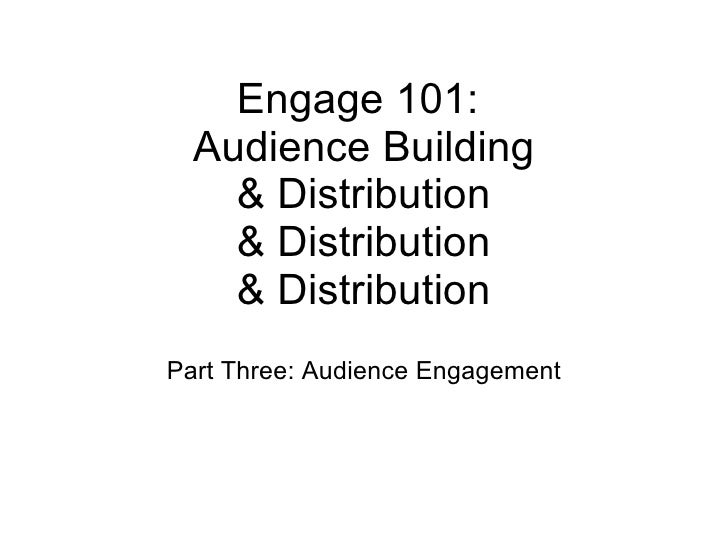 Engage 101:  Audience Building & Distribution & Distribution & Distribution Part Three: Audience Engagement