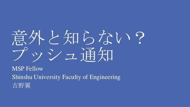 意外と知らない? プッシュ通知 MSP Fellow Shinshu University Faculty of Engineering 吉野翼