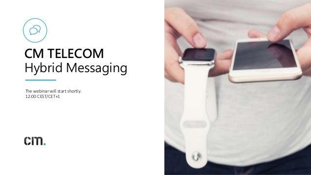1 CM TELECOM Hybrid Messaging The webinar will start shortly. 12:00 CEST/CET+1