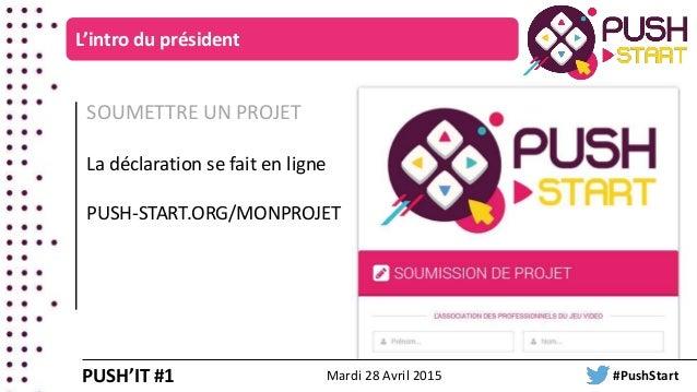 SOUMETTRE UN PROJET La déclaration se fait en ligne PUSH-START.ORG/MONPROJET L'intro du président PUSH'IT #1 Mardi 28 Avri...