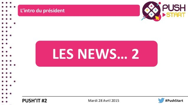L'intro du président PUSH'IT #2 LES NEWS… 2 Mardi 28 Avril 2015 #PushStart