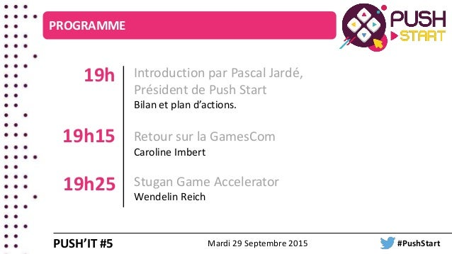 Introduction par Pascal Jardé, Président de Push Start Bilan et plan d'actions. 19h Retour sur la GamesCom Caroline Imbert...
