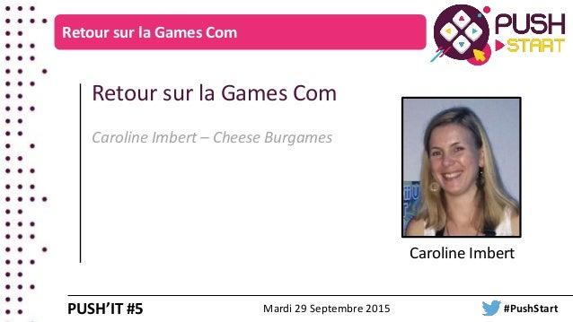 Retour sur la Games Com Caroline Imbert Retour sur la Games Com Caroline Imbert – Cheese Burgames PUSH'IT #5 Mardi 29 Sept...